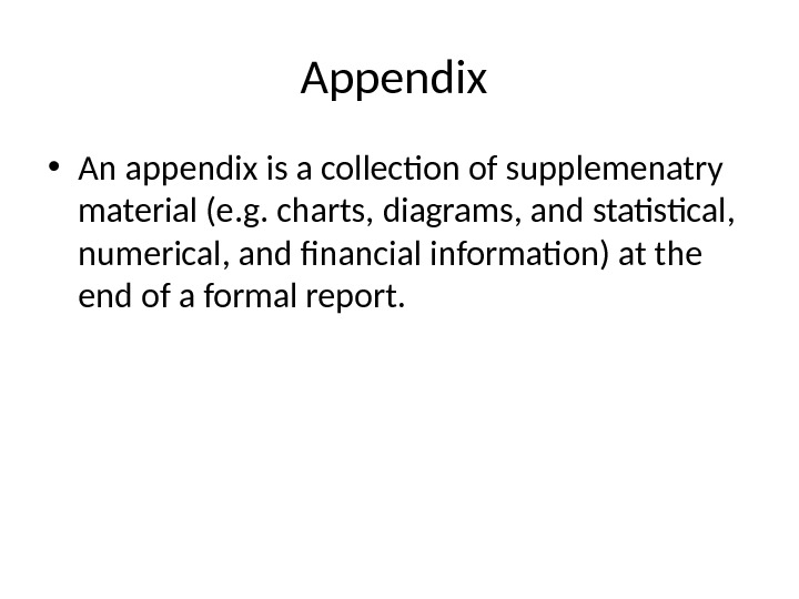 Appendix  • An appendix is a collection of supplemenatry material (e. g. charts, diagrams, and