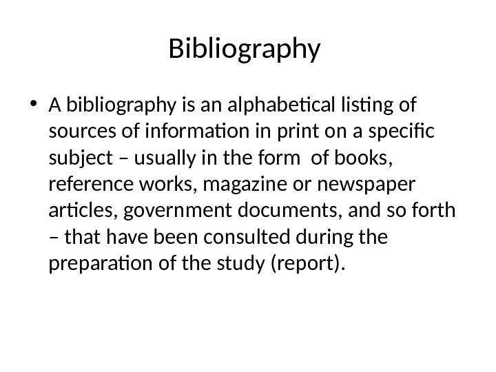 Bibliography  • A bibliography is an alphabetical listing of sources of information in print on