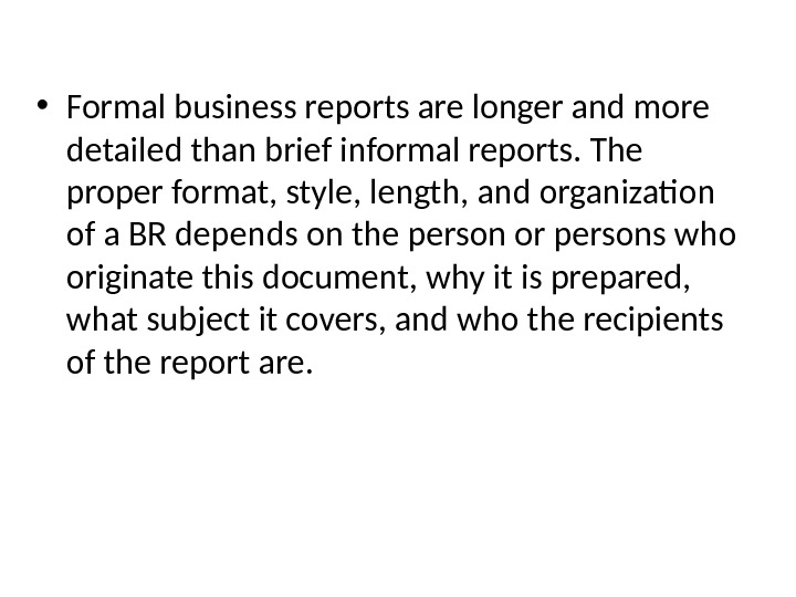 • Formal business reports are longer and more detailed than brief informal reports. The proper