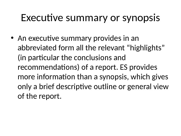 Executive summary or synopsis • An executive summary provides in an abbreviated form all the relevant