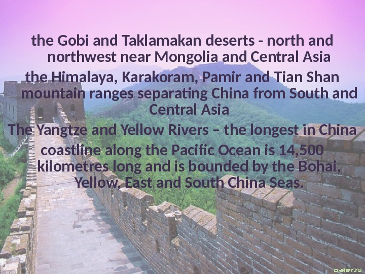 the Gobi and Taklamakan deserts - north and northwest near Mongolia and Central Asia the Himalaya,