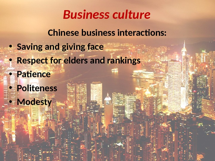 Business culture Chinese business interactions:  • Saving and giving face • Respect for elders and