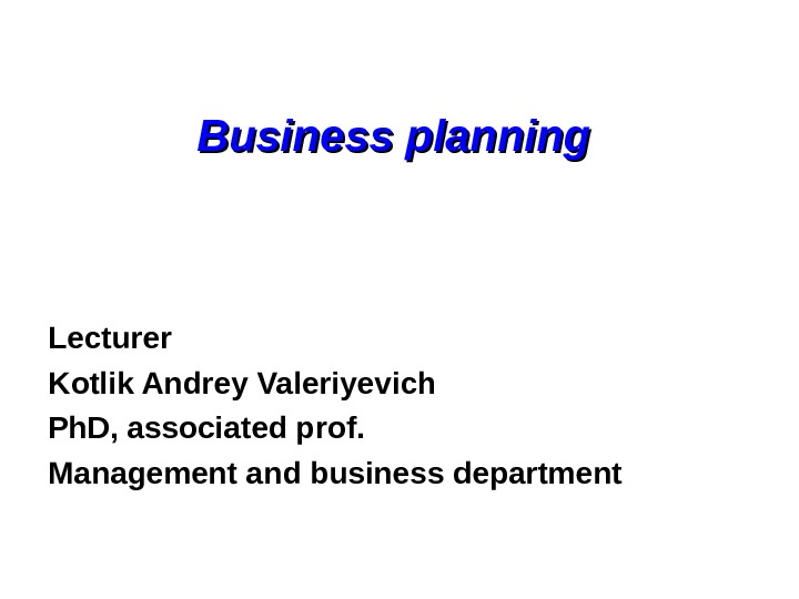 Business planning  Lecturer Kotlik Andrey Valeriyevich Ph. D, associated prof. Management and business department