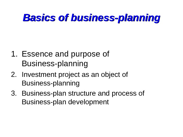 Basics of business-planning 1. Essence and purpose of Business-planning 2. Investment project as an object of