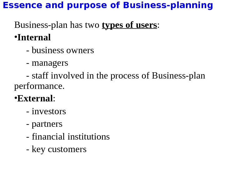 Essence and purpose of Business-planning Business-plan has two types of users :  • Internal