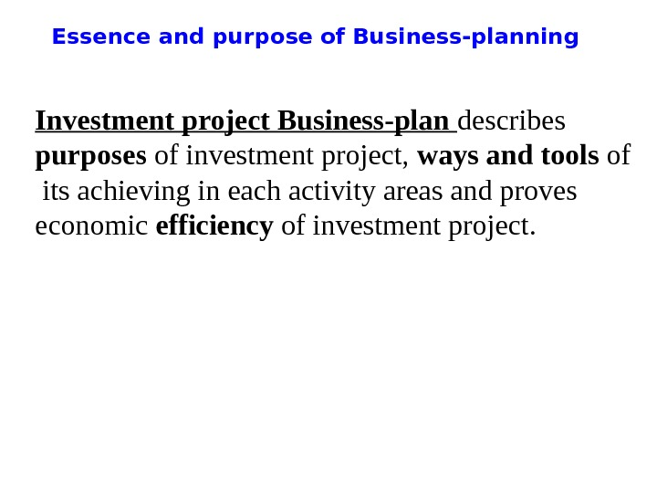 Essence and purpose of Business-planning Investment project Business-plan describes purposes of investment project,  ways and