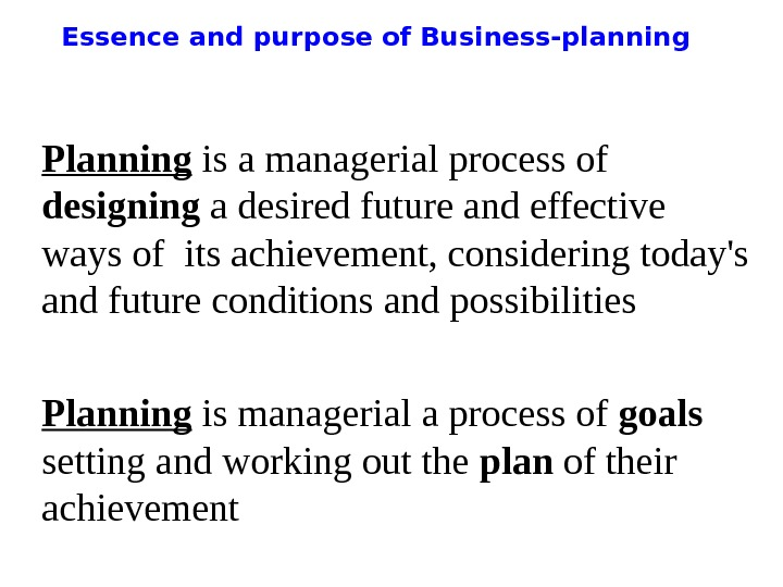 Essence and purpose of Business-planning Planning is a managerial process of  designing a desired future
