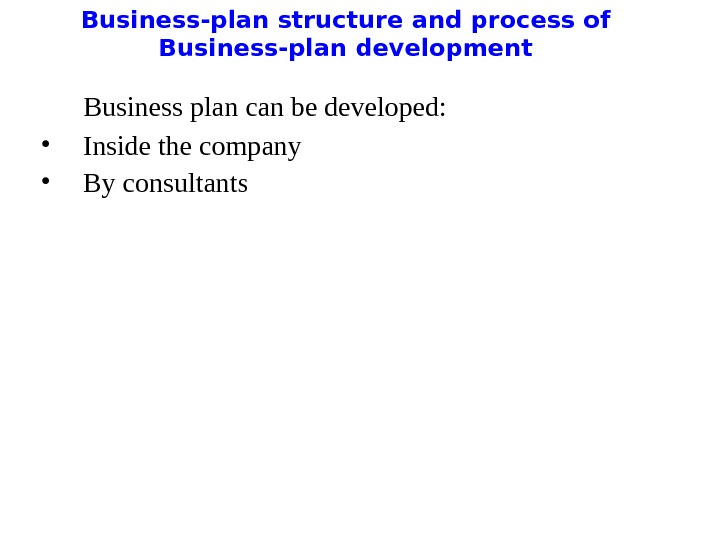Business-plan structure and process of Business-plan development  Business plan can be developed:  • Inside