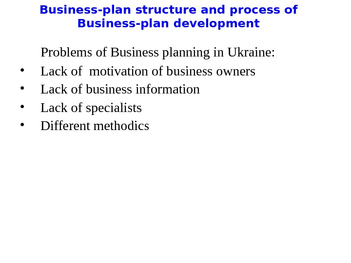Business-plan structure and process of Business-plan development  Problems of Business planning in Ukraine:  •