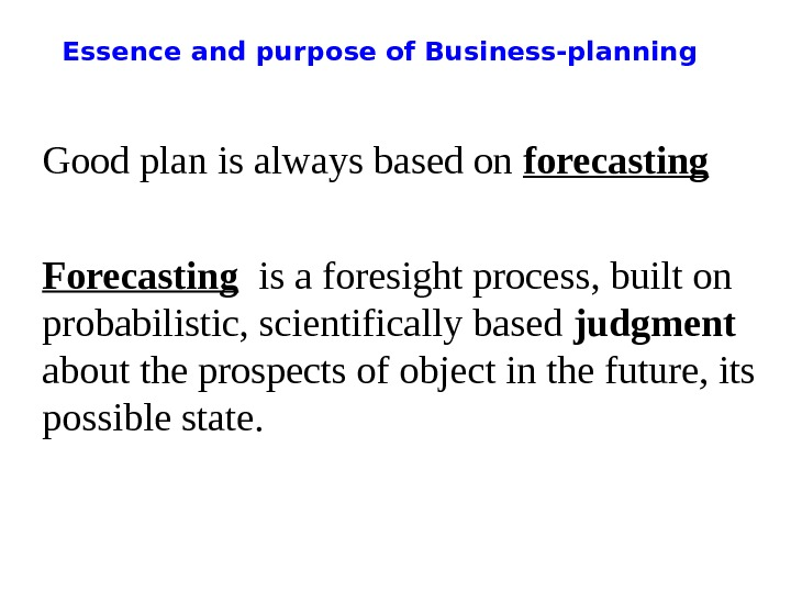 Essence and purpose of Business-planning Good plan is always based on forecasting Forecasting  is a