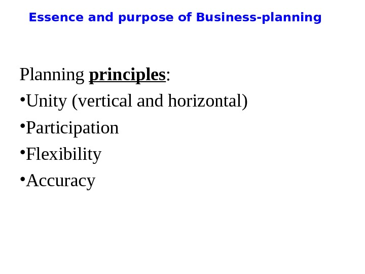Essence and purpose of Business-planning Planning principles :  • Unity (vertical and horizontal) • Participation