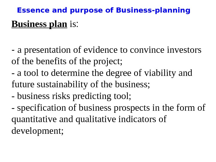 Essence and purpose of Business-planning Business plan is : - a presentation of evidence to convince