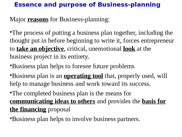 Essence and purpose of Business-planning Major reasons for Business-planning:  • The process of putting a
