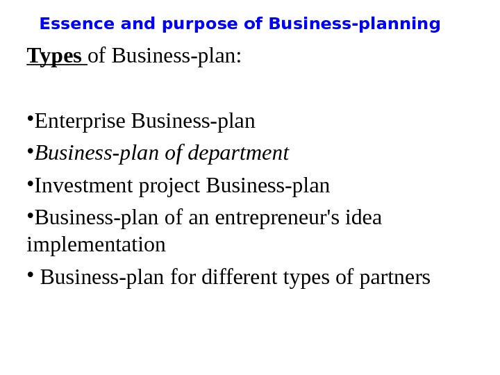 Essence and purpose of Business-planning Types of Business-plan:  • Enterprise Business-plan • Business-plan of department