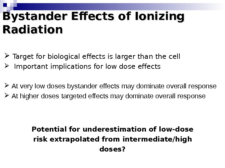Bystander Effects of Ionizing Radiation  Target for biological effects is larger than the cell Important