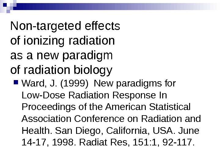 Non-targeted effects of ionizing radiation as a new paradigm of radiation biology Ward, J. (1999) New
