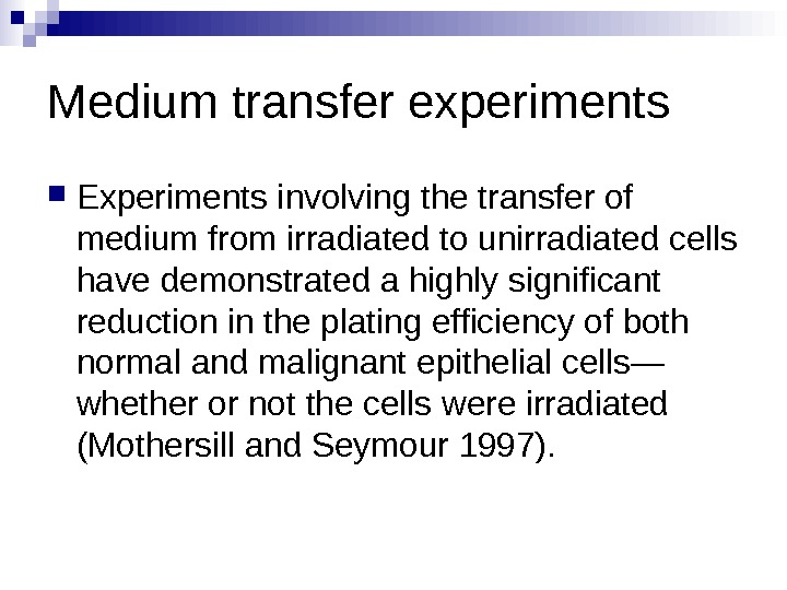 Medium transfer experiments Experiments involving the transfer of medium from irradiated to unirradiated cells have demonstrated