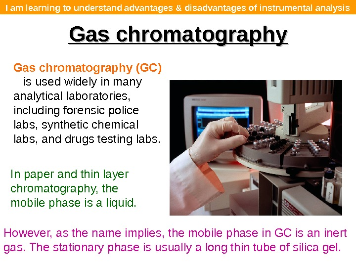 I am learning to understand advantages & disadvantages of instrumental analysis Gas chromatography (GC) is used