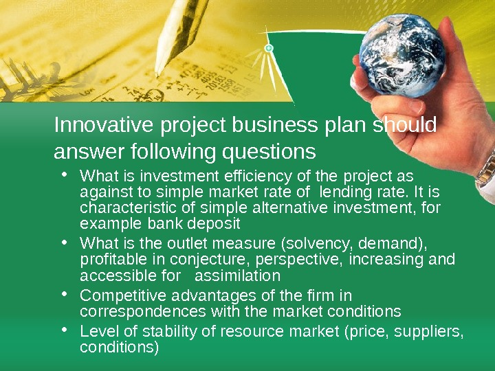 Innovative project business plan should answer following questions • What is investment efficiency of the project