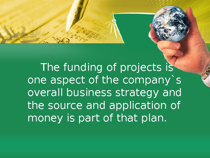 The funding of projects is one aspect of the company`s overall business strategy and the source