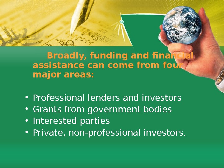 Broadly, funding and financial assistance can come from four major areas:  • Professional lenders and