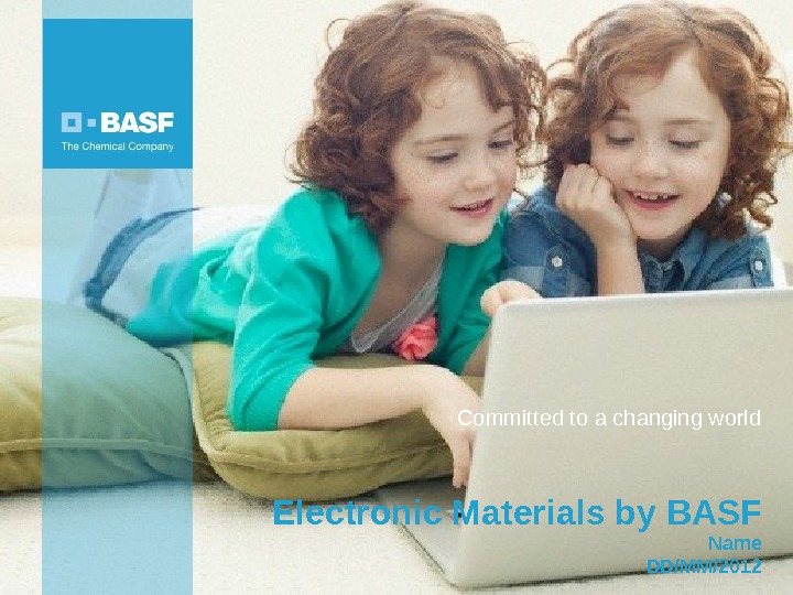 5/7/2012 Electronic Materials by BASF Name DD/MM/2012 Committed to a changing world
