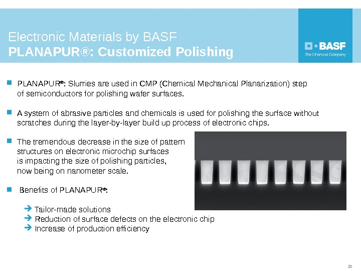PLANAPUR ® :  Slurries are used in CMP (Chemical Mechanical Planarization) step of semiconductors