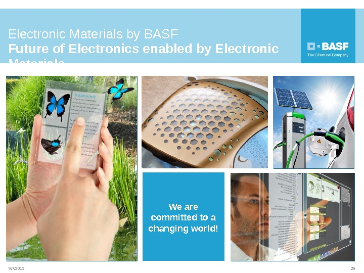 255/7/2012 Electronic Materials by BASF Future of Electronics enabled by Electronic Materials We are committed to