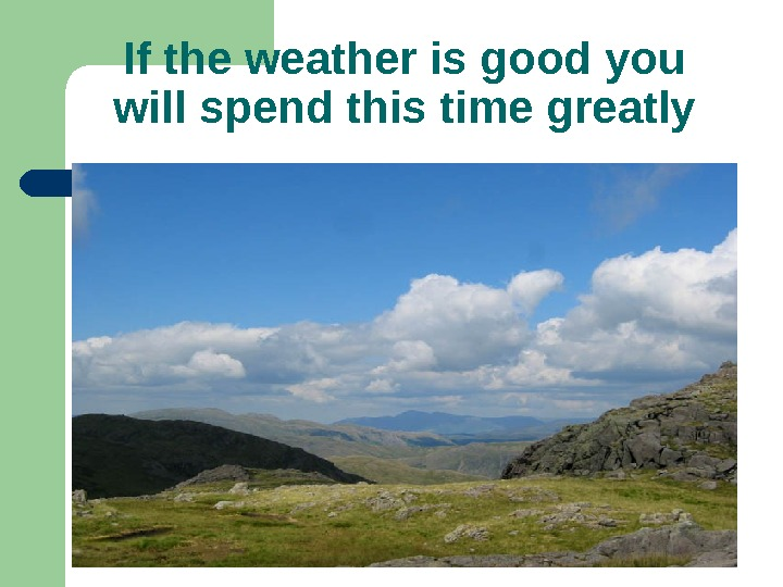 If the weather is good you will spend this time greatly