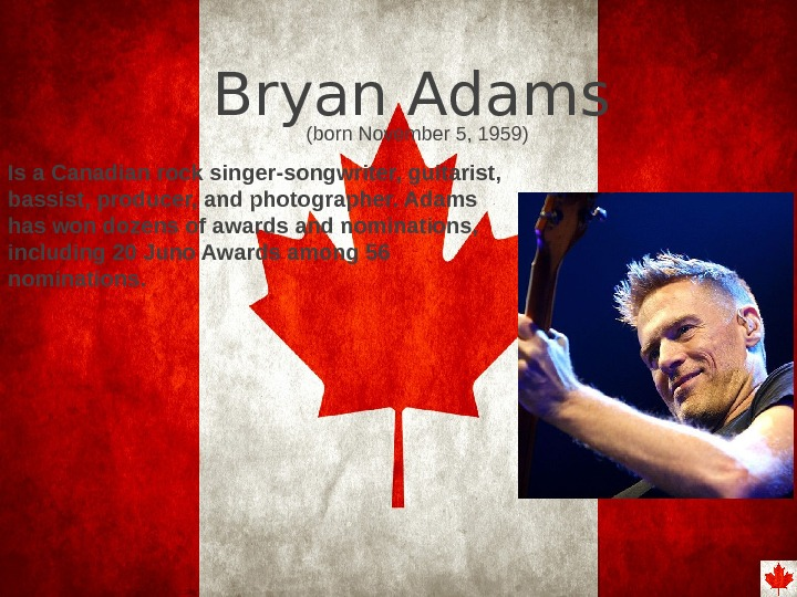 Bryan Adams Is a Canadian rock singer-songwriter, guitarist,  bassist, producer, and photographer. Adams