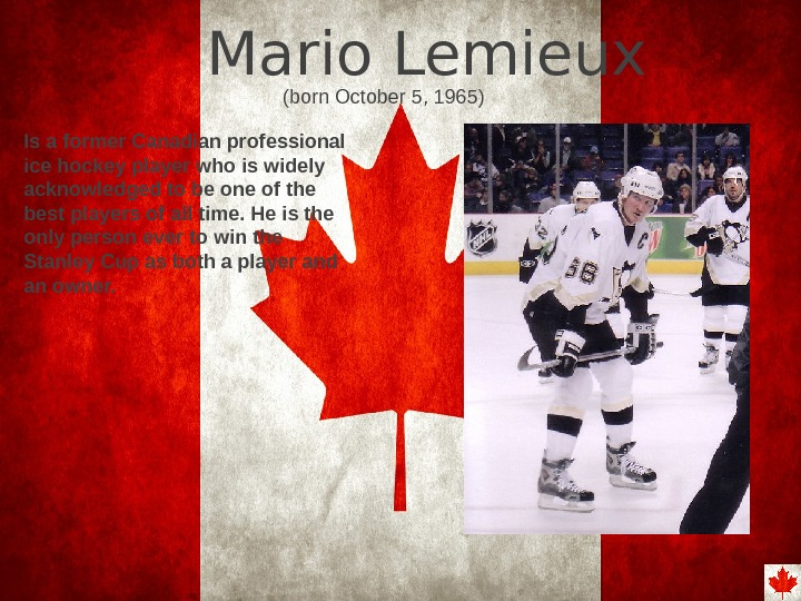 Mario Lemieux Is a former Canadian professional ice hockey player who is widely acknowledged
