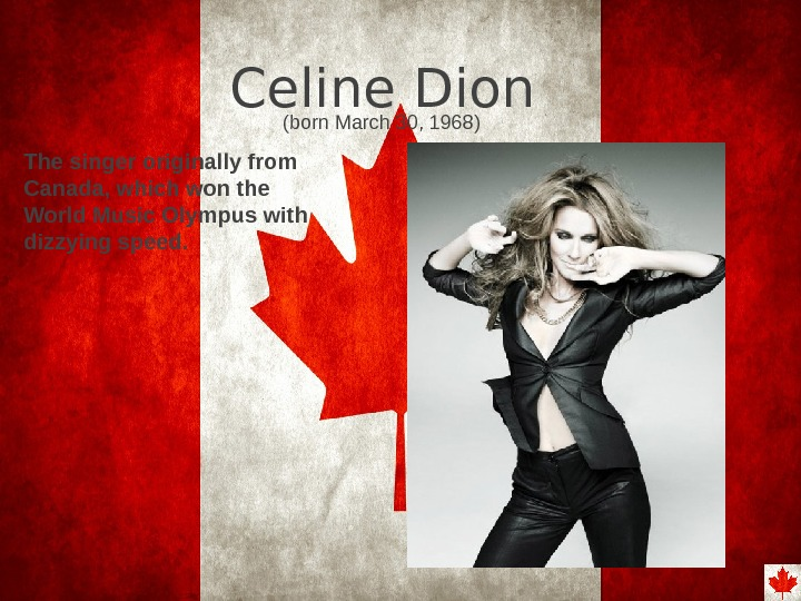 Celine Dion ( born March 30, 1968) The singer originally from Canada, which won