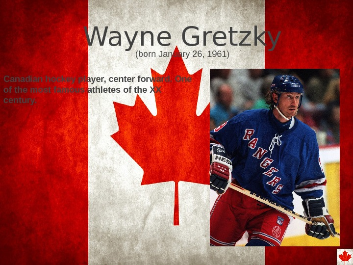 Wayne Gretzky Canadian hockey player, center forward. One of the most famous athletes of