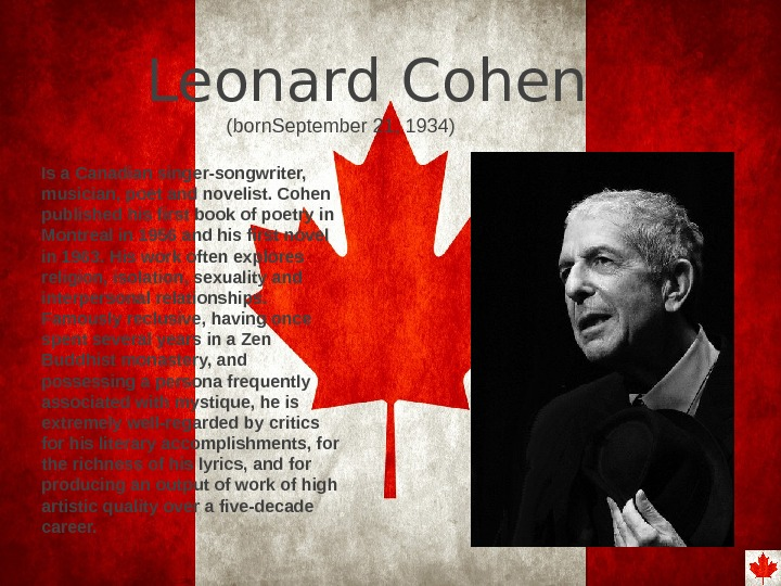 Leonard Cohen Is a Canadian singer-songwriter,  musician, poet and novelist. Cohen published his