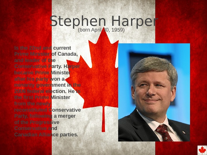 Stephen Harper Is the 22 nd and current Prime Minister of Canada,  and