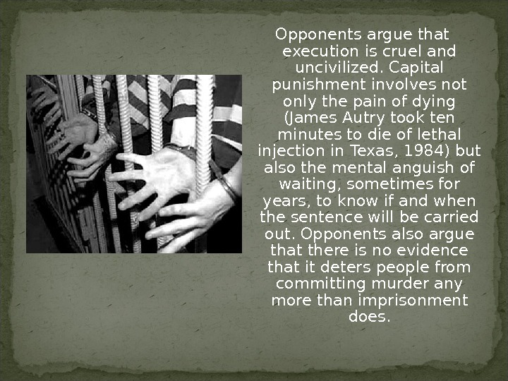Opponents argue that execution is cruel and uncivilized. Capital punishment involves not only the pain of