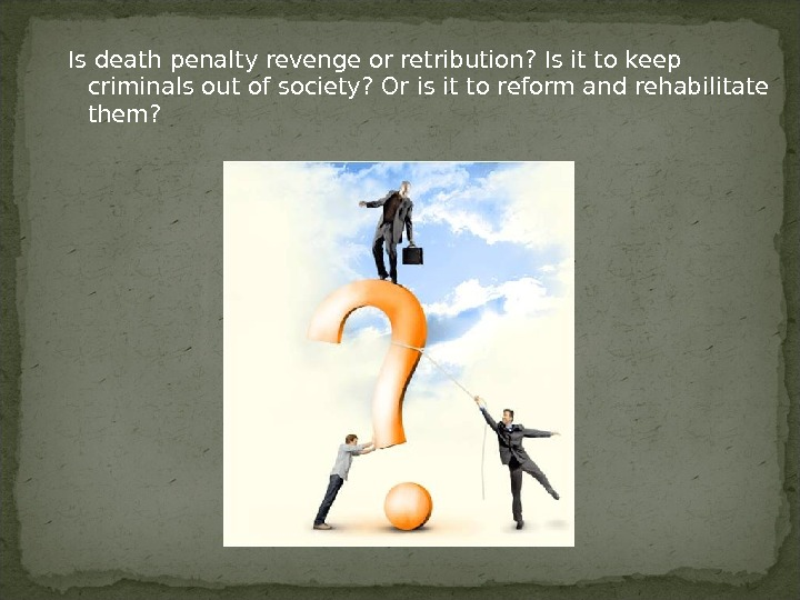 Is death penalty revenge or retribution? Is it to keep criminals out of society? Or is