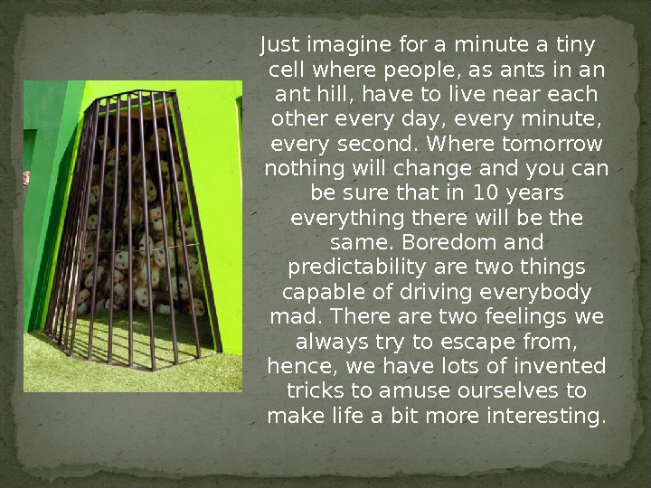 Just imagine for a minute a tiny cell where people, as ants in an ant hill,