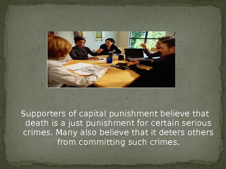Supporters of capital punishment believe that death is a just punishment for certain serious crimes. Many