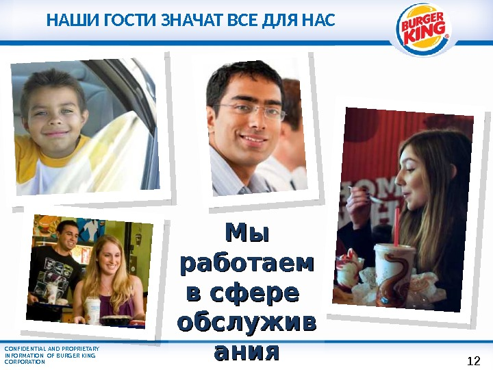 CONFIDENTIAL AND PROPRIETARY INFORMATION OF BURGER KING CORPORATION Мы Мы работаем в сфере  обслужив ания.