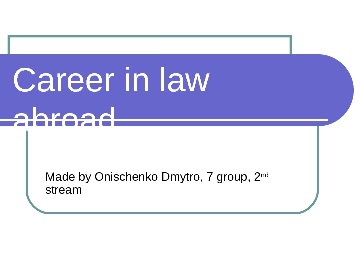Career in law abroad Made by Onischenko Dmytro, 7 group, 2 nd  stream