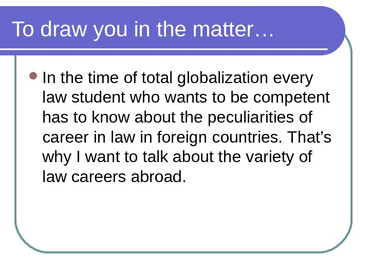 To draw you in the matter… In the time of total globalization every law student who