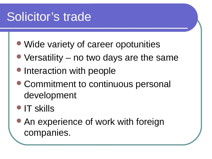 Solicitor's trade Wide variety of career opotunities Versatility – no two days are the same Interaction