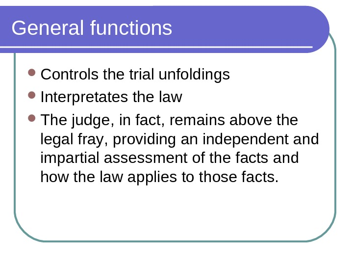 General functions Controls the trial unfoldings Interpretates the law The judge,  in fact , remains