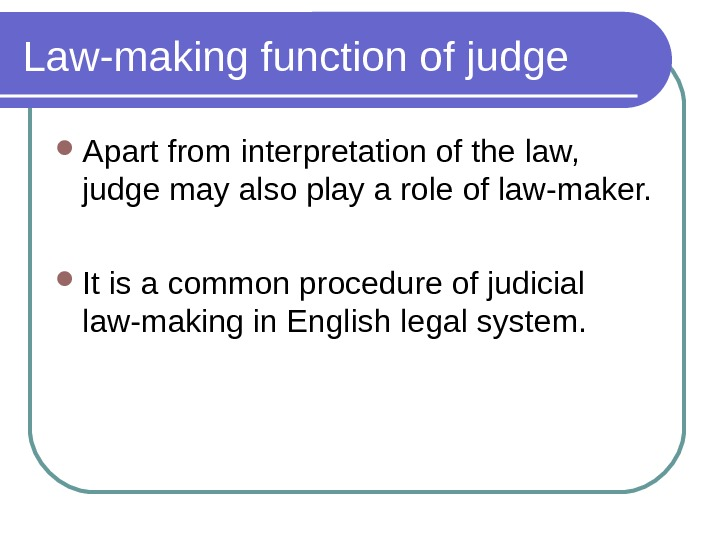 Law-making function of judge Apart from interpretation of the law,  judge may also play a