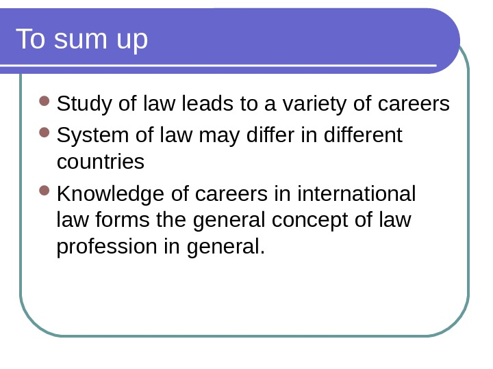 To sum up Study of law leads to a variety of careers System of law may