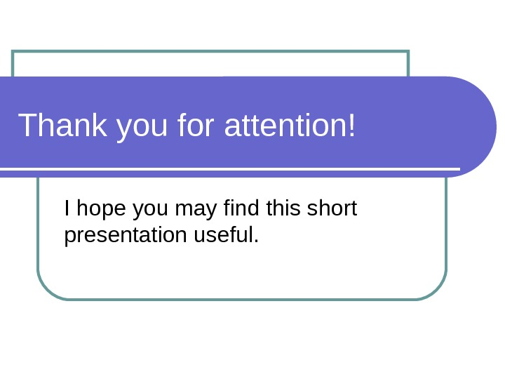 Thank you for attention! I hope you may find this short presentation useful.