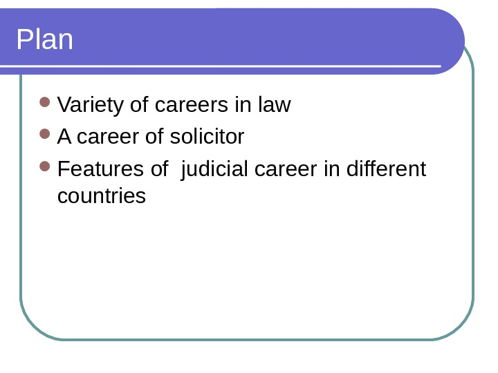 Plan Variety of careers in law A career of solicitor Features of judicial career in different