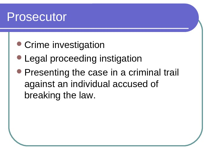 Prosecutor Crime investigation Legal proceeding instigation P resenting the case in a criminal trail against an