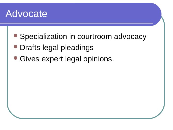 Advocate Specialization in courtroom advocacy Drafts legal pleadings Gives expert legal opinions.